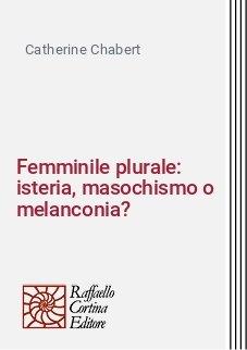 Femminile plurale: isteria, masochismo o melanconia?