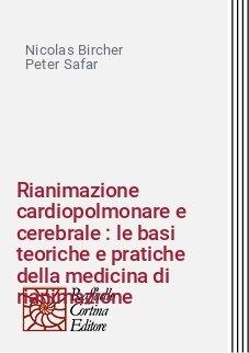 Rianimazione cardiopolmonare e cerebrale : le basi teoriche e pratiche della medicina di rianimazione